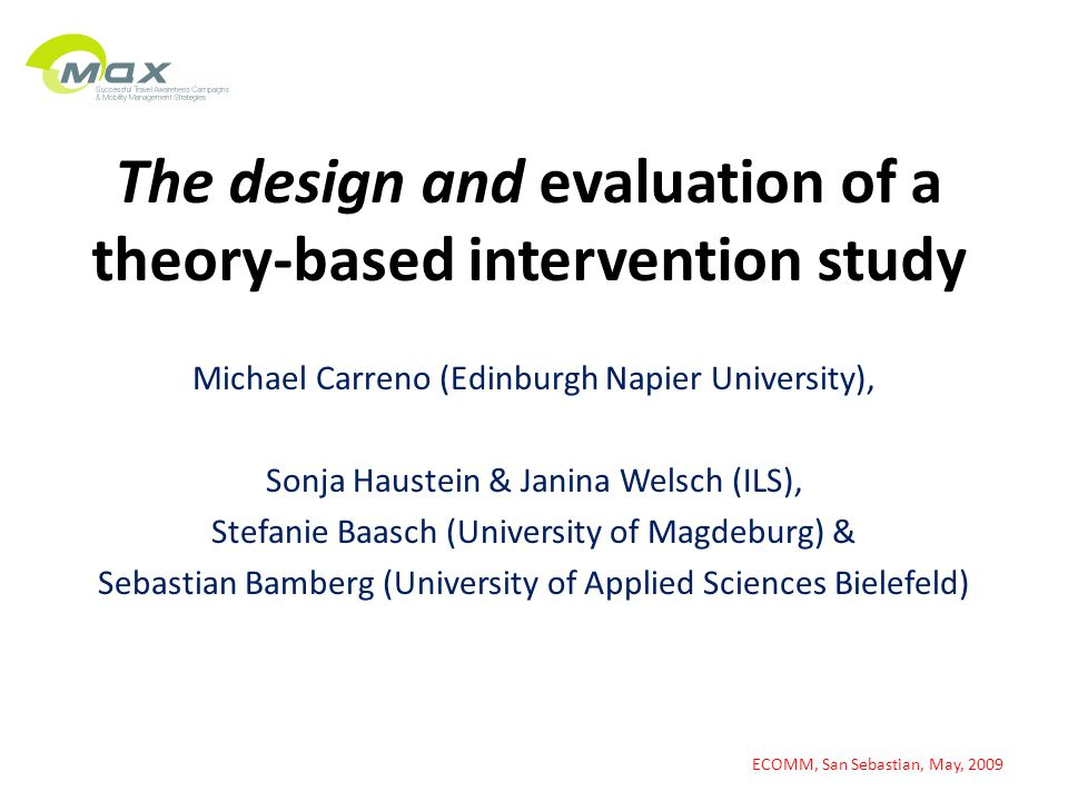 The design and evaluation of a theory-based intervention study Michael Carreno (Edinburgh Napier University), Sonja Haustein & Janina Welsch (ILS), Stefanie Baasch (University of Magdeburg) & Sebastian Bamberg (University of Applied Sciences Bielefeld) ECOMM, San Sebastian, May, 2009