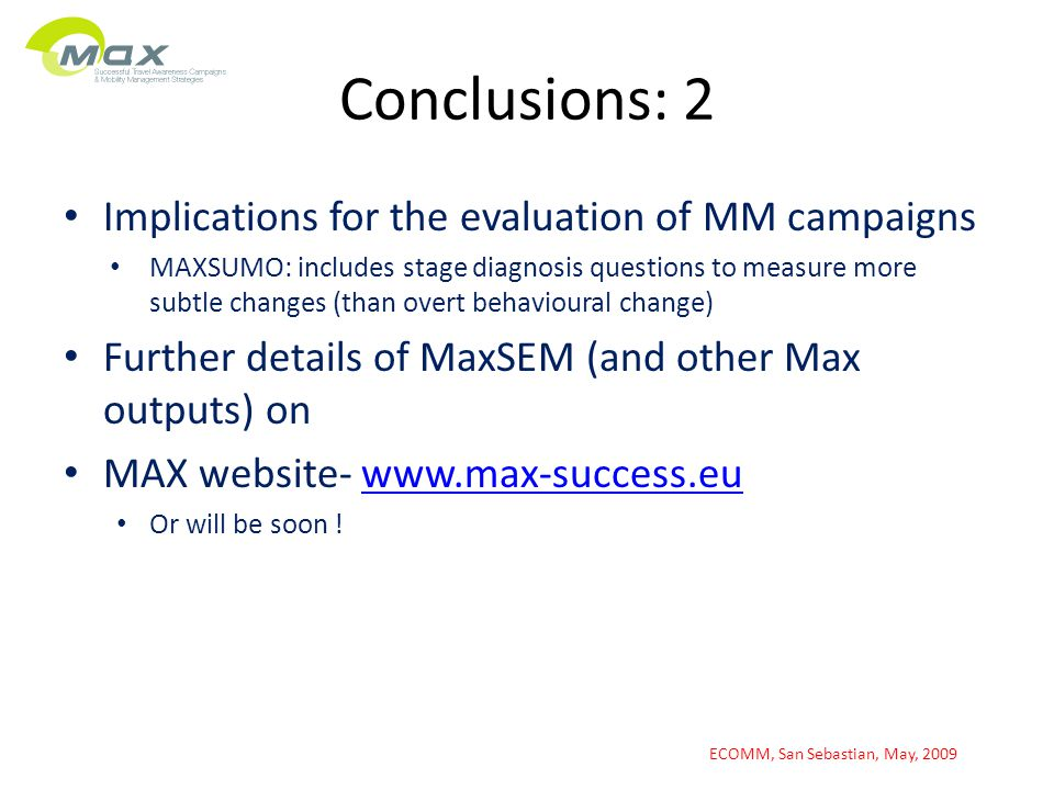 Conclusions: 2 Implications for the evaluation of MM campaigns MAXSUMO: includes stage diagnosis questions to measure more subtle changes (than overt behavioural change) Further details of MaxSEM (and other Max outputs) on MAX website- www.max-success.euwww.max-success.eu Or will be soon .