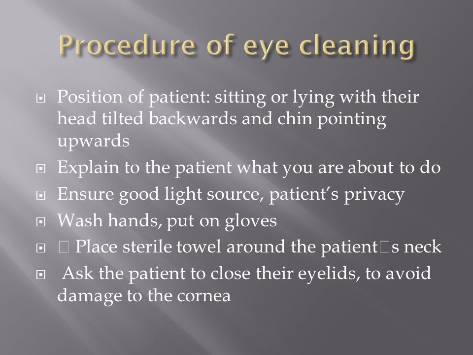  With a gauze swab dampened in the saline 0.9% gently swab from the inner aspect (nasal corner) of the eye outwards.