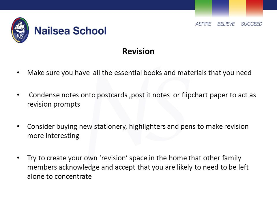 Revision Make sure you have all the essential books and materials that you need Condense notes onto postcards,post it notes or flipchart paper to act as revision prompts Consider buying new stationery, highlighters and pens to make revision more interesting Try to create your own 'revision' space in the home that other family members acknowledge and accept that you are likely to need to be left alone to concentrate