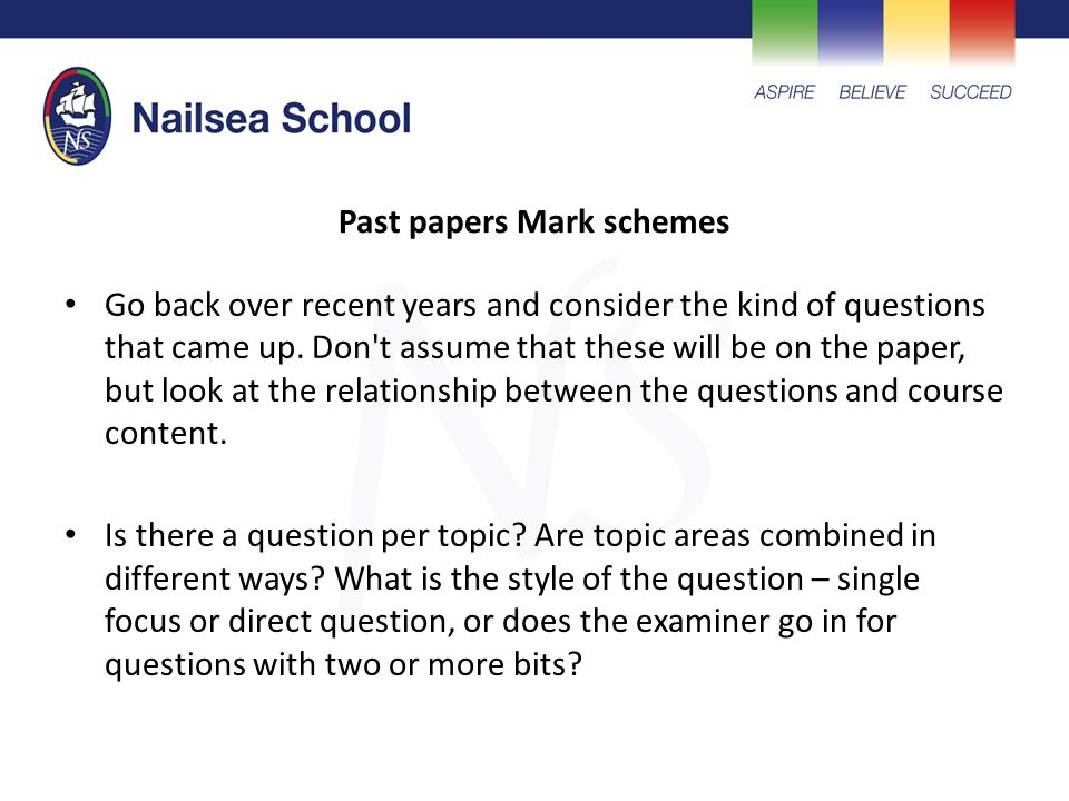 Past papers Mark schemes Go back over recent years and consider the kind of questions that came up.