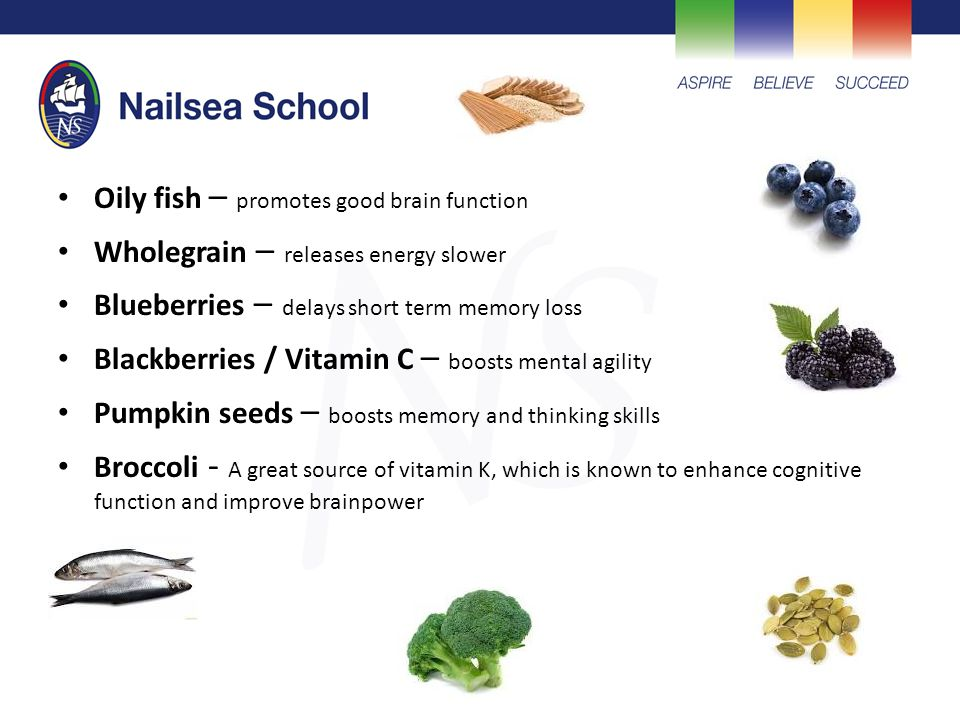 Oily fish – promotes good brain function Wholegrain – releases energy slower Blueberries – delays short term memory loss Blackberries / Vitamin C – boosts mental agility Pumpkin seeds – boosts memory and thinking skills Broccoli - A great source of vitamin K, which is known to enhance cognitive function and improve brainpower