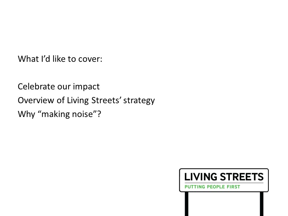 What I'd like to cover: Celebrate our impact Overview of Living Streets' strategy Why making noise ?