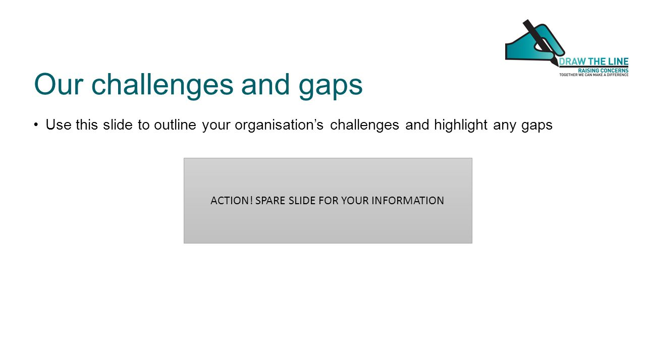 Our challenges and gaps Use this slide to outline your organisation's challenges and highlight any gaps ACTION.