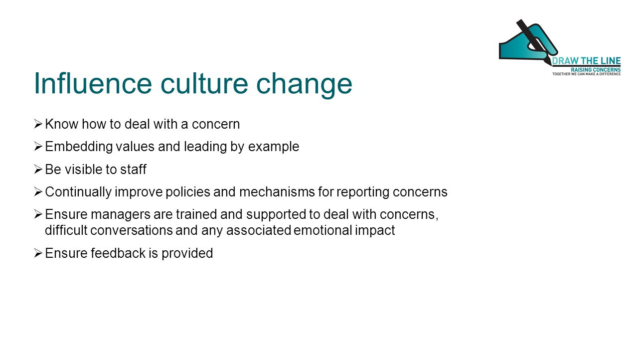 Influence culture change  Know how to deal with a concern  Embedding values and leading by example  Be visible to staff  Continually improve polic