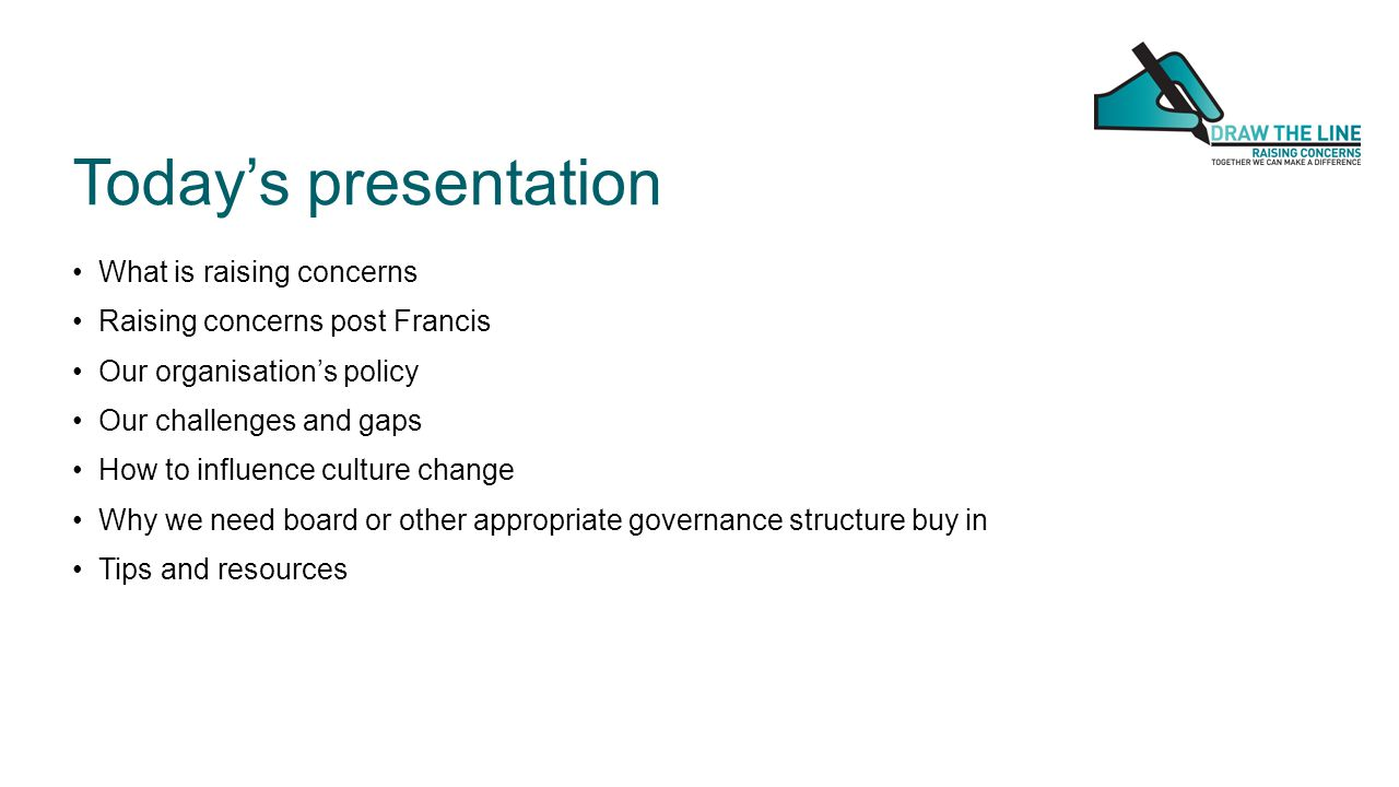 Today's presentation What is raising concerns Raising concerns post Francis Our organisation's policy Our challenges and gaps How to influence culture change Why we need board or other appropriate governance structure buy in Tips and resources