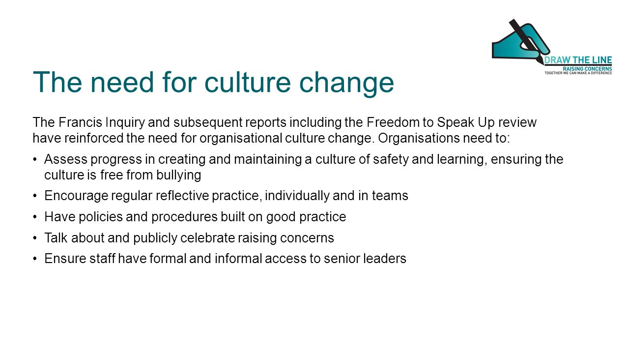 The Francis Inquiry and subsequent reports including the Freedom to Speak Up review have reinforced the need for organisational culture change.