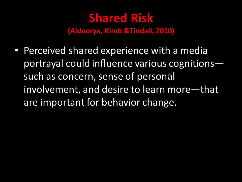 Shared Risk (Aldoorya, Kimb &Tindall, 2010) Perceived shared experience with a media portrayal could influence various cognitions— such as concern, sense of personal involvement, and desire to learn more—that are important for behavior change.