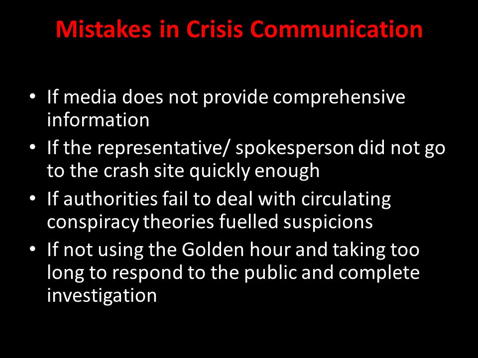 Mistakes in Crisis Communication If media does not provide comprehensive information If the representative/ spokesperson did not go to the crash site quickly enough If authorities fail to deal with circulating conspiracy theories fuelled suspicions If not using the Golden hour and taking too long to respond to the public and complete investigation