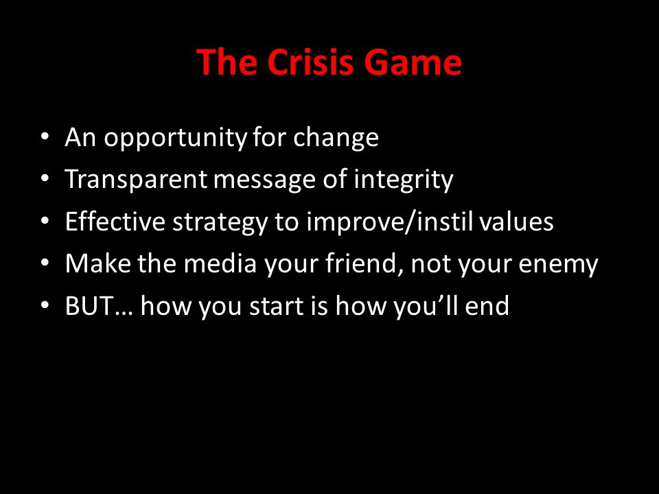 The Crisis Game An opportunity for change Transparent message of integrity Effective strategy to improve/instil values Make the media your friend, not your enemy BUT… how you start is how you'll end