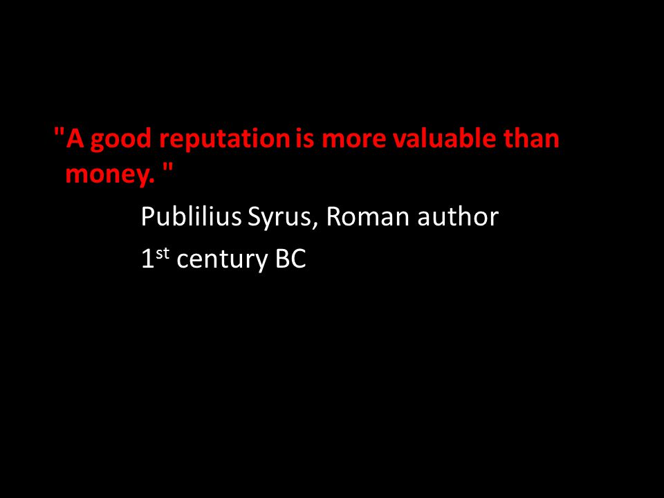 A good reputation is more valuable than money. Publilius Syrus, Roman author 1 st century BC