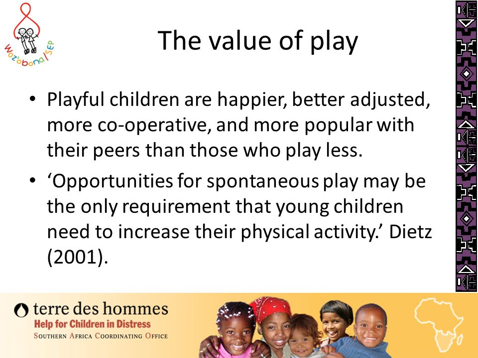 The value of play 'Play is crucial to children's healthy development and quality of life' (Foley 2008 p.6). Without play, a child's ability to develop