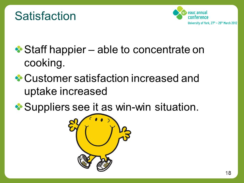 18 Satisfaction Staff happier – able to concentrate on cooking.