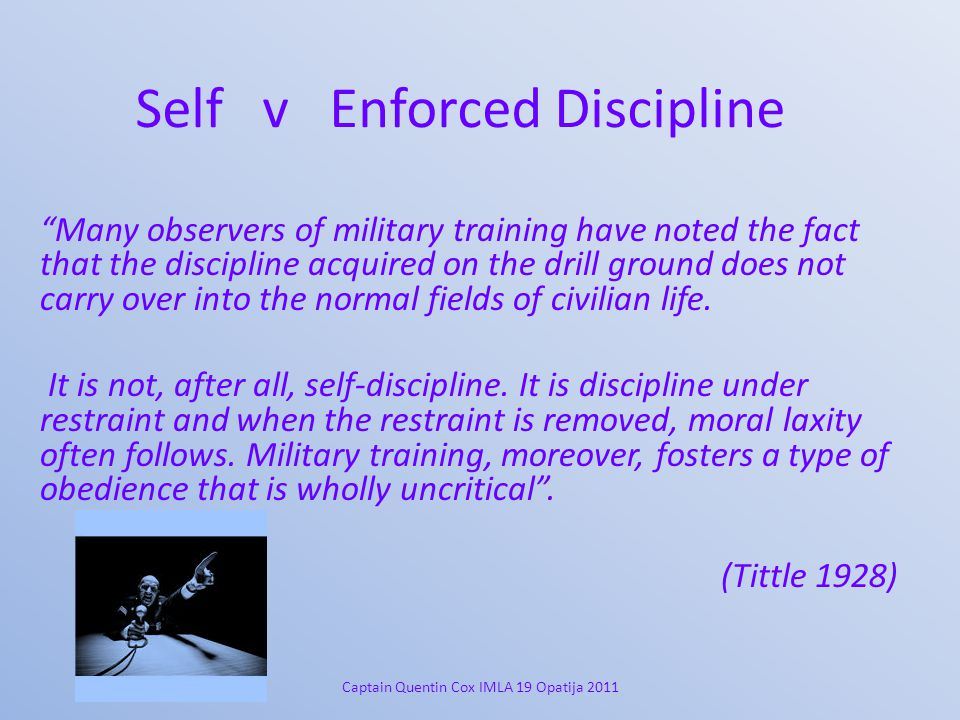 Self v Enforced Discipline Many observers of military training have noted the fact that the discipline acquired on the drill ground does not carry over into the normal fields of civilian life.