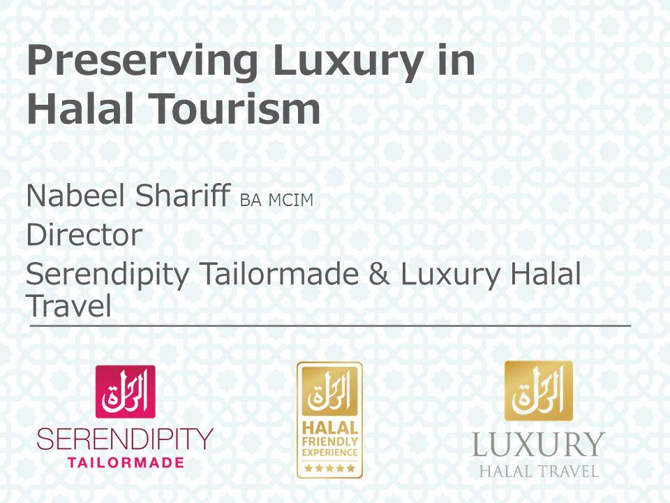 Preserving Luxury in Halal Tourism Nabeel Shariff BA MCIM Director Serendipity Tailormade & Luxury Halal Travel
