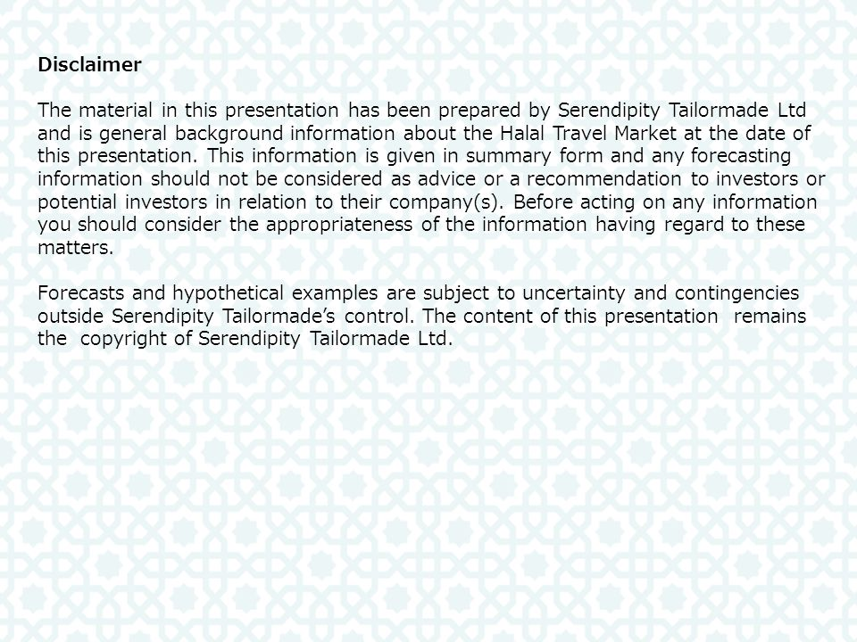 Disclaimer The material in this presentation has been prepared by Serendipity Tailormade Ltd and is general background information about the Halal Travel Market at the date of this presentation.