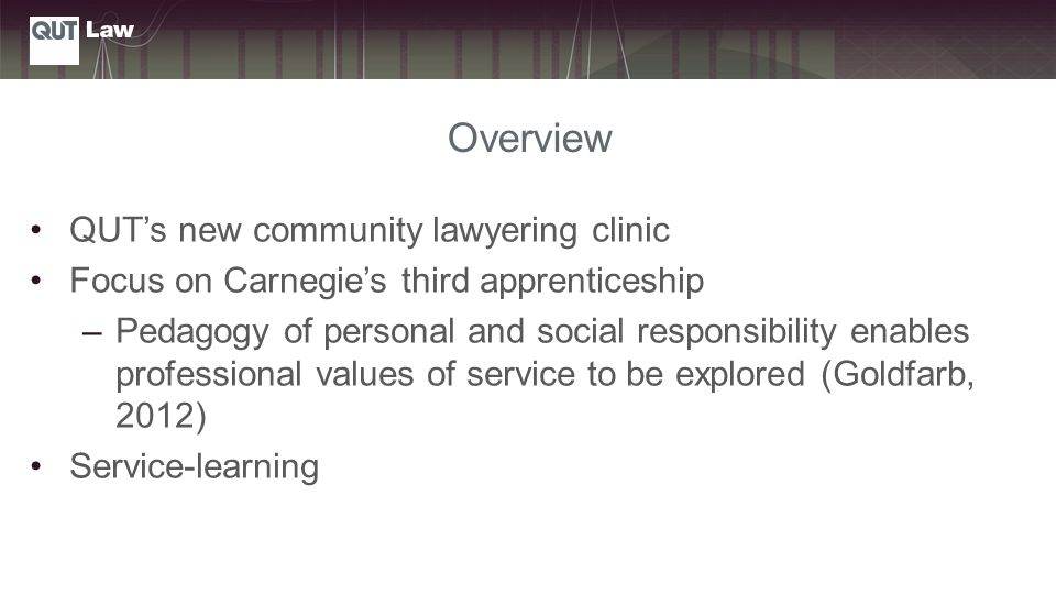 Overview QUT's new community lawyering clinic Focus on Carnegie's third apprenticeship –Pedagogy of personal and social responsibility enables professional values of service to be explored (Goldfarb, 2012) Service-learning