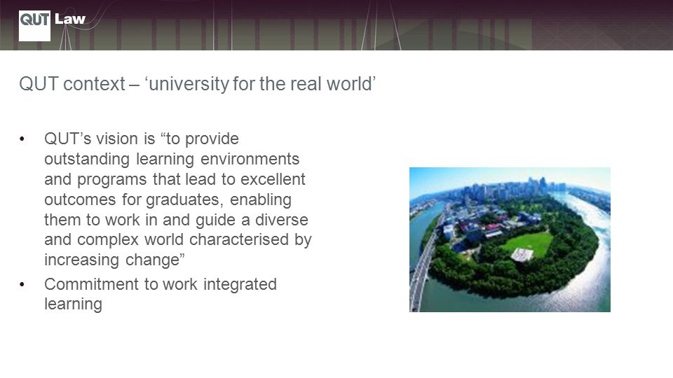 QUT context – 'university for the real world' QUT's vision is to provide outstanding learning environments and programs that lead to excellent outcomes for graduates, enabling them to work in and guide a diverse and complex world characterised by increasing change Commitment to work integrated learning
