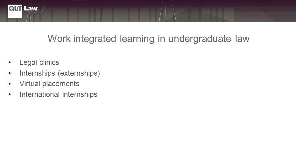 Work integrated learning in undergraduate law Legal clinics Internships (externships) Virtual placements International internships