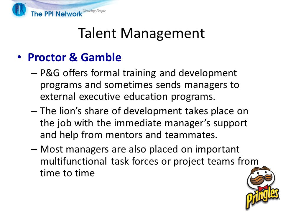 Talent Management Proctor & Gamble – P&G offers formal training and development programs and sometimes sends managers to external executive education