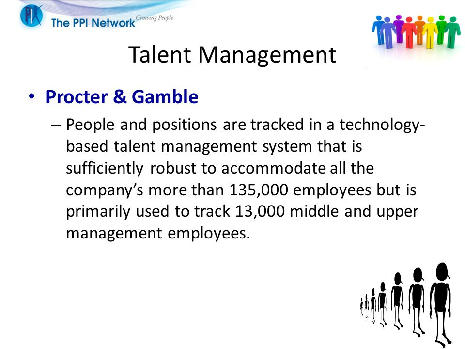 Talent Management Procter & Gamble – People and positions are tracked in a technology- based talent management system that is sufficiently robust to accommodate all the company's more than 135,000 employees but is primarily used to track 13,000 middle and upper management employees.