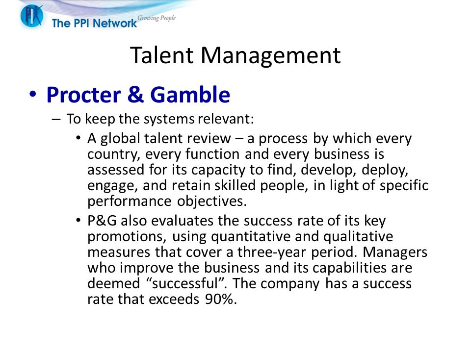 Talent Management Procter & Gamble – To keep the systems relevant: A global talent review – a process by which every country, every function and every business is assessed for its capacity to find, develop, deploy, engage, and retain skilled people, in light of specific performance objectives.