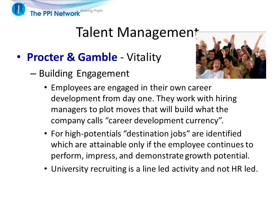 Talent Management Procter & Gamble - Vitality – Building Engagement Employees are engaged in their own career development from day one. They work with