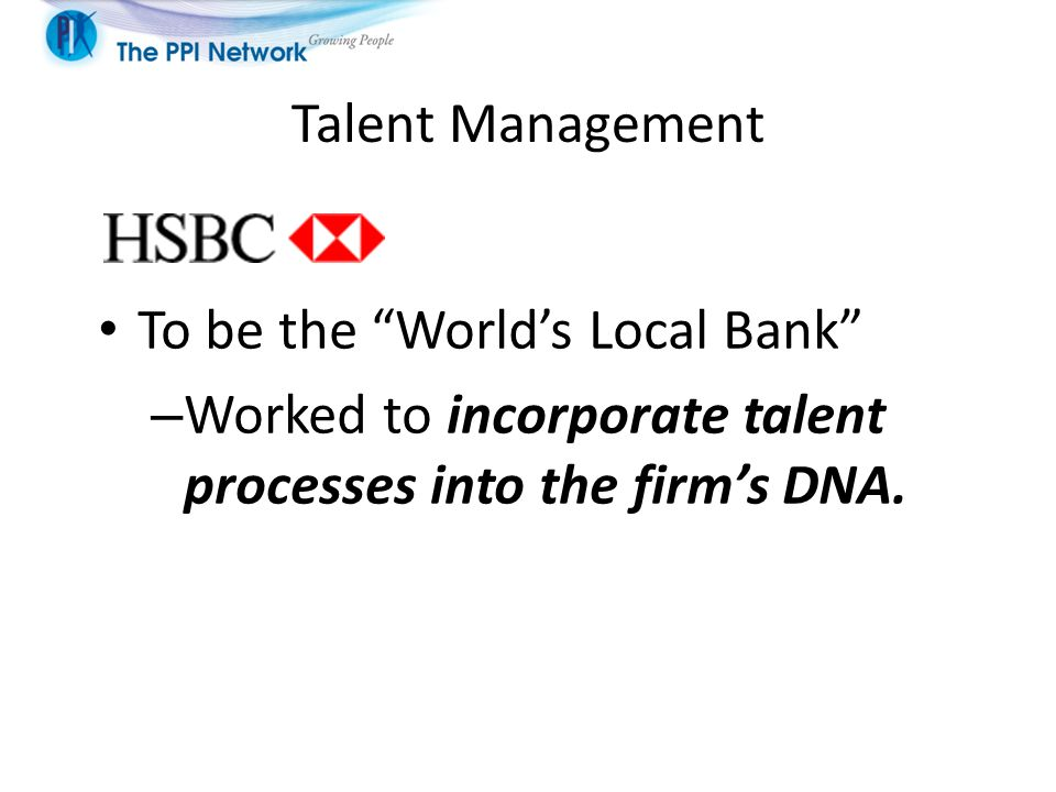 """Talent Management To be the """"World's Local Bank"""" – Worked to incorporate talent processes into the firm's DNA."""