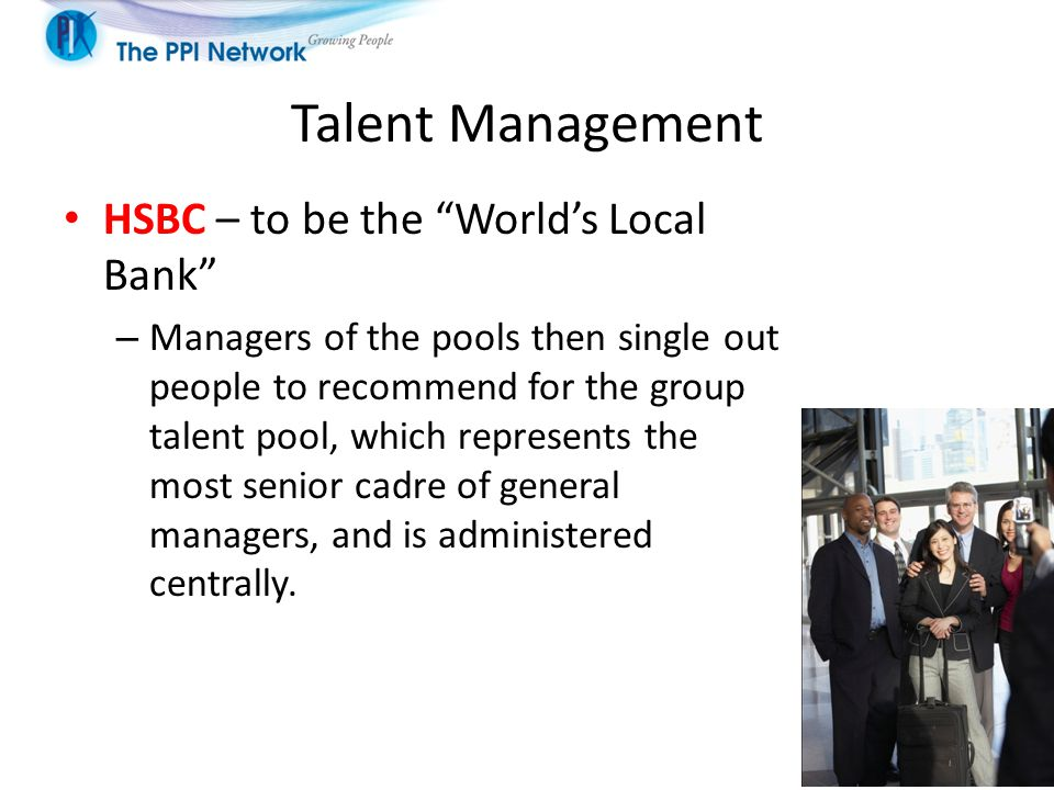 Talent Management HSBC – to be the World's Local Bank – Managers of the pools then single out people to recommend for the group talent pool, which represents the most senior cadre of general managers, and is administered centrally.