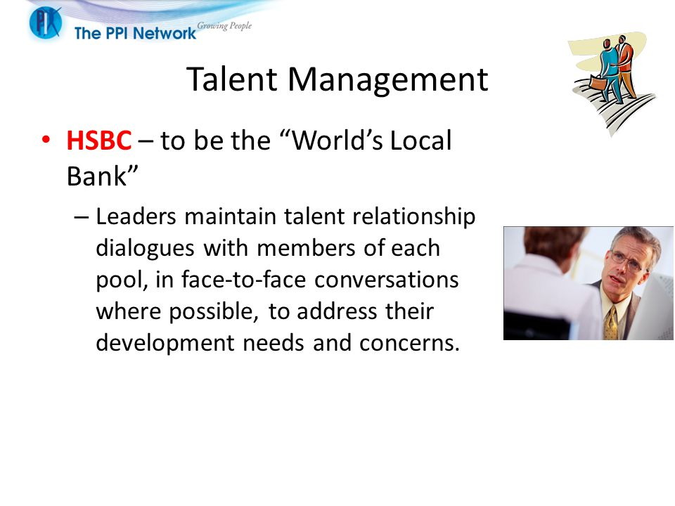 Talent Management HSBC – to be the World's Local Bank – Leaders maintain talent relationship dialogues with members of each pool, in face-to-face conversations where possible, to address their development needs and concerns.