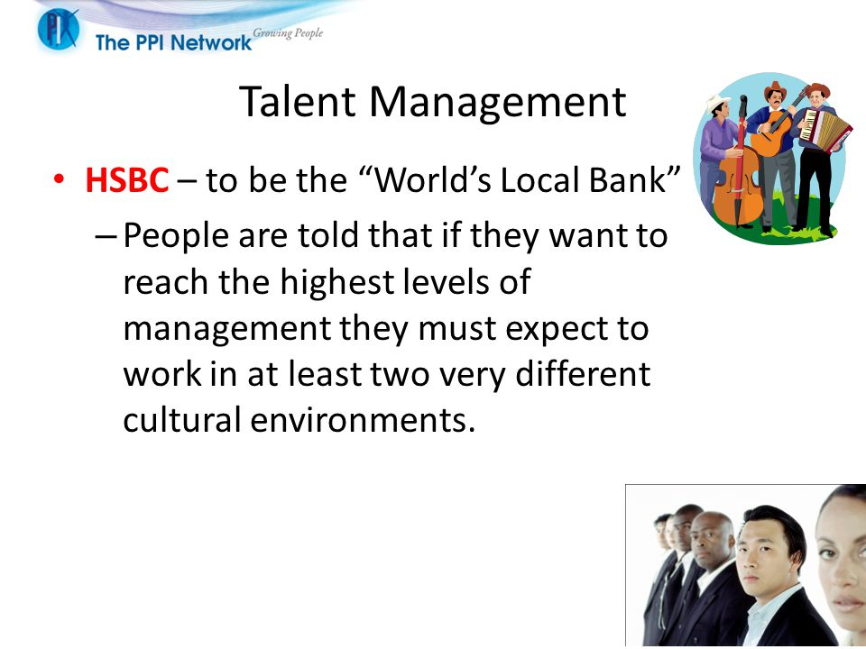 Talent Management HSBC – to be the World's Local Bank – People are told that if they want to reach the highest levels of management they must expect to work in at least two very different cultural environments.