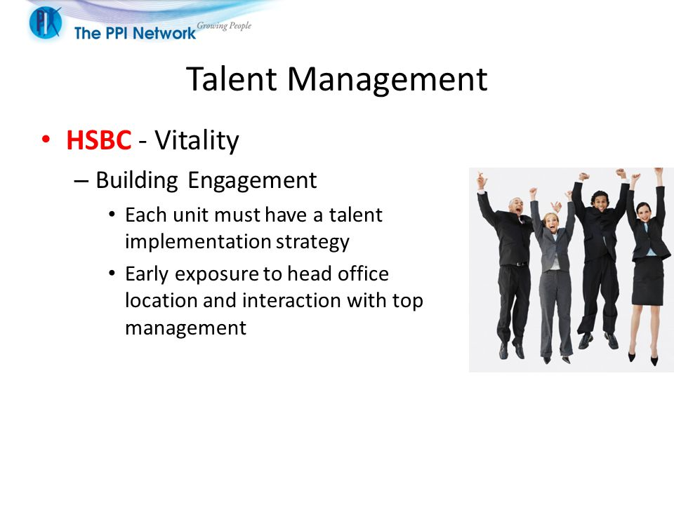 Talent Management HSBC - Vitality – Building Engagement Each unit must have a talent implementation strategy Early exposure to head office location and interaction with top management