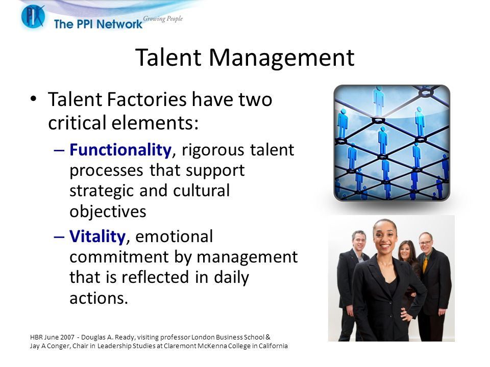 Talent Management Talent Factories have two critical elements: – Functionality, rigorous talent processes that support strategic and cultural objectiv