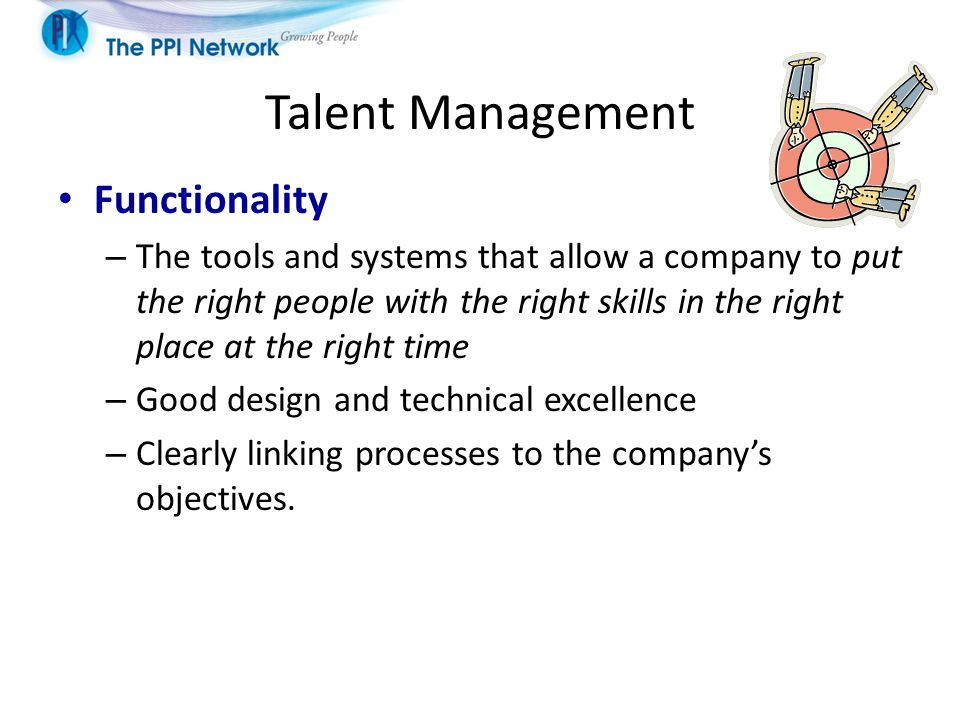 Talent Management Functionality – The tools and systems that allow a company to put the right people with the right skills in the right place at the r