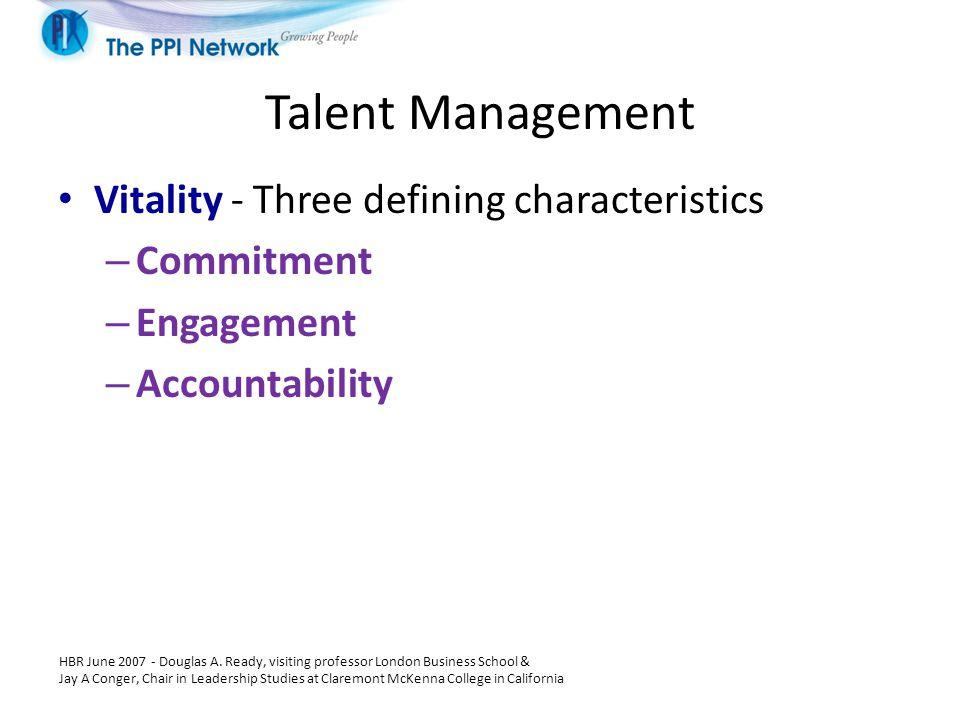 Talent Management Vitality - Three defining characteristics – Commitment – Engagement – Accountability HBR June 2007 - Douglas A. Ready, visiting prof