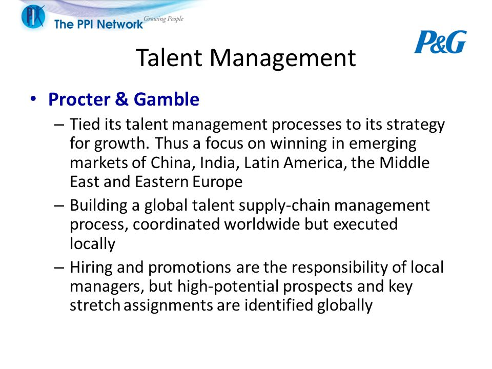 Talent Management Procter & Gamble – Tied its talent management processes to its strategy for growth. Thus a focus on winning in emerging markets of C