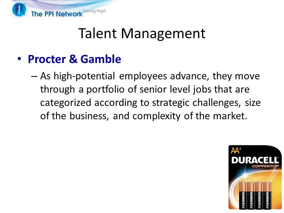Talent Management Procter & Gamble – As high-potential employees advance, they move through a portfolio of senior level jobs that are categorized according to strategic challenges, size of the business, and complexity of the market.