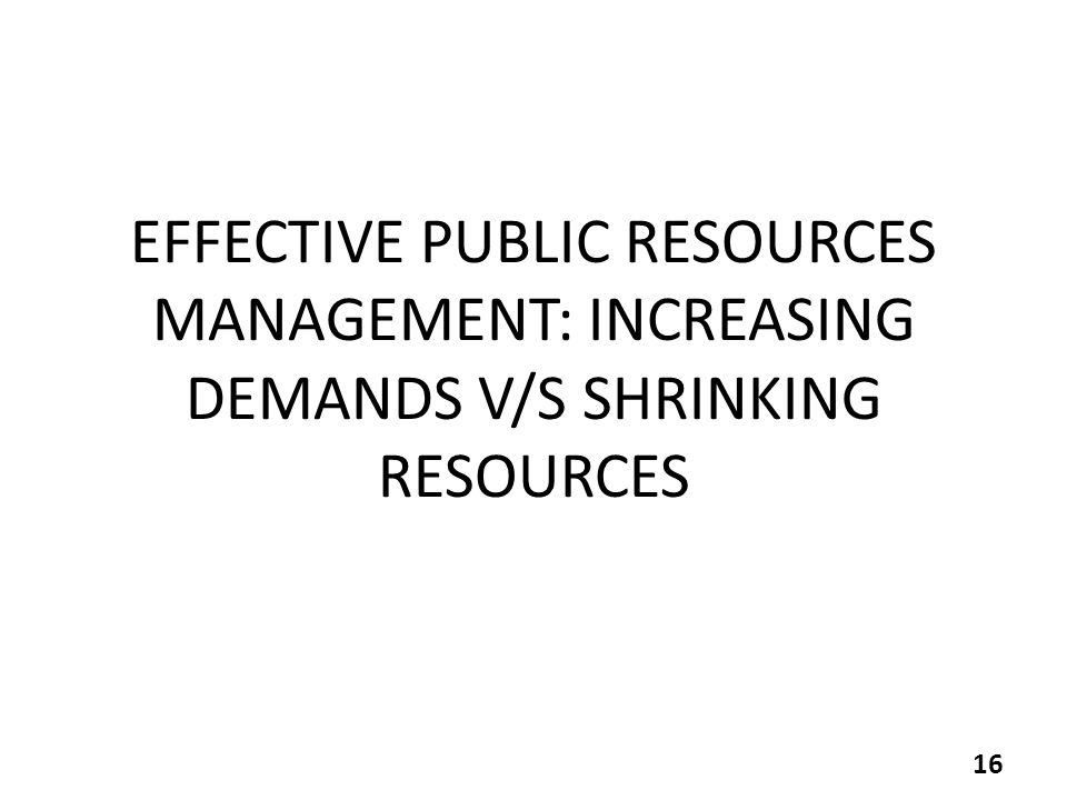 EFFECTIVE PUBLIC RESOURCES MANAGEMENT: INCREASING DEMANDS V/S SHRINKING RESOURCES 16