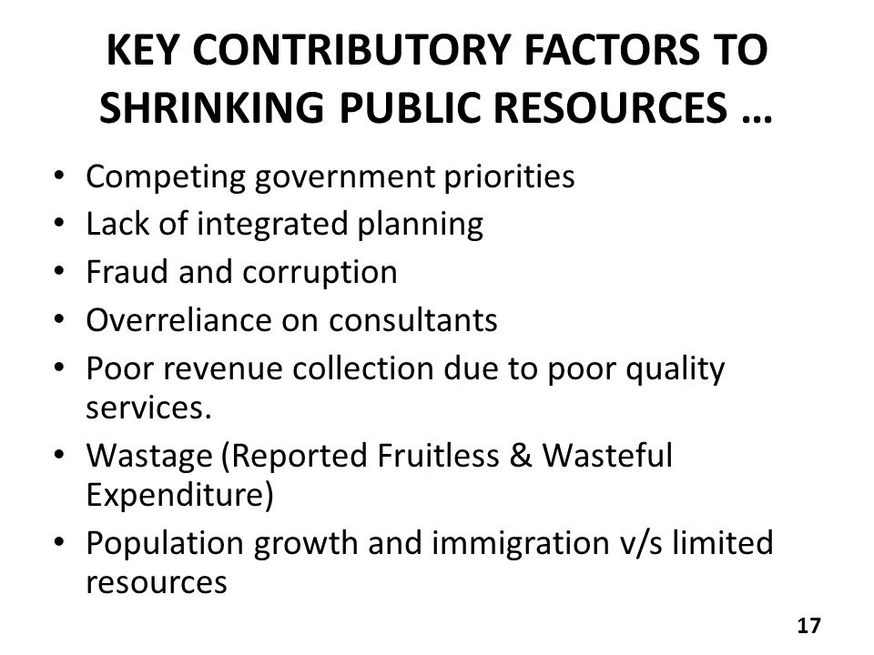 KEY CONTRIBUTORY FACTORS TO SHRINKING PUBLIC RESOURCES … Competing government priorities Lack of integrated planning Fraud and corruption Overreliance on consultants Poor revenue collection due to poor quality services.