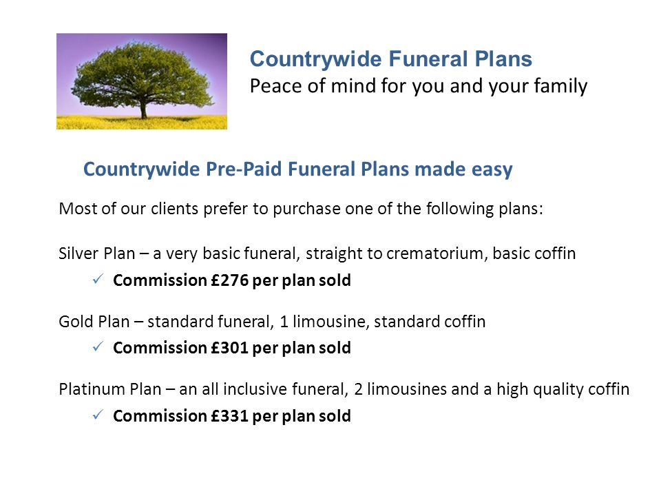 Countrywide Funeral Plans Peace of mind for you and your family Countrywide Pre-Paid Funeral Plans made easy Most of our clients prefer to purchase one of the following plans: Silver Plan – a very basic funeral, straight to crematorium, basic coffin Commission £276 per plan sold Gold Plan – standard funeral, 1 limousine, standard coffin Commission £301 per plan sold Platinum Plan – an all inclusive funeral, 2 limousines and a high quality coffin Commission £331 per plan sold