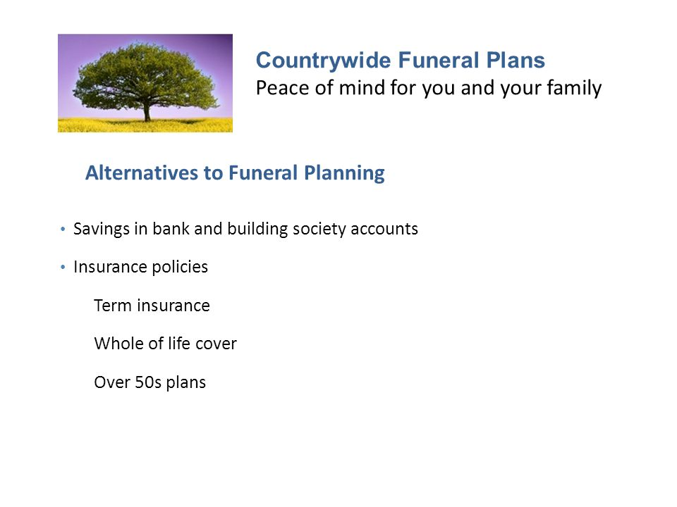 Countrywide Funeral Plans Peace of mind for you and your family Alternatives to Funeral Planning Savings in bank and building society accounts Insurance policies Term insurance Whole of life cover Over 50s plans