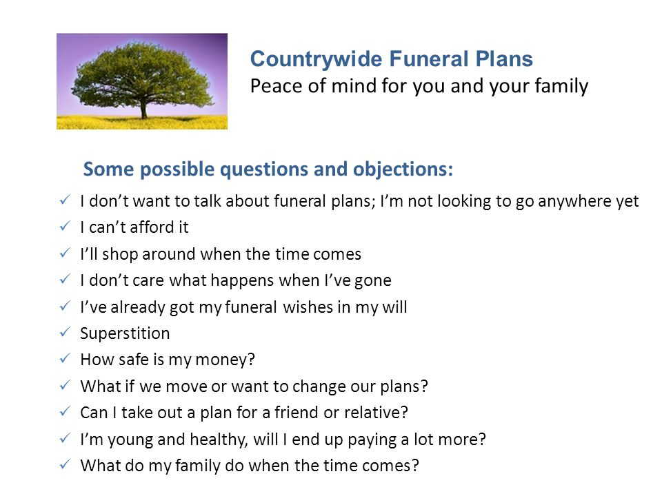 Countrywide Funeral Plans Peace of mind for you and your family Some possible questions and objections: I don't want to talk about funeral plans; I'm not looking to go anywhere yet I can't afford it I'll shop around when the time comes I don't care what happens when I've gone I've already got my funeral wishes in my will Superstition How safe is my money.