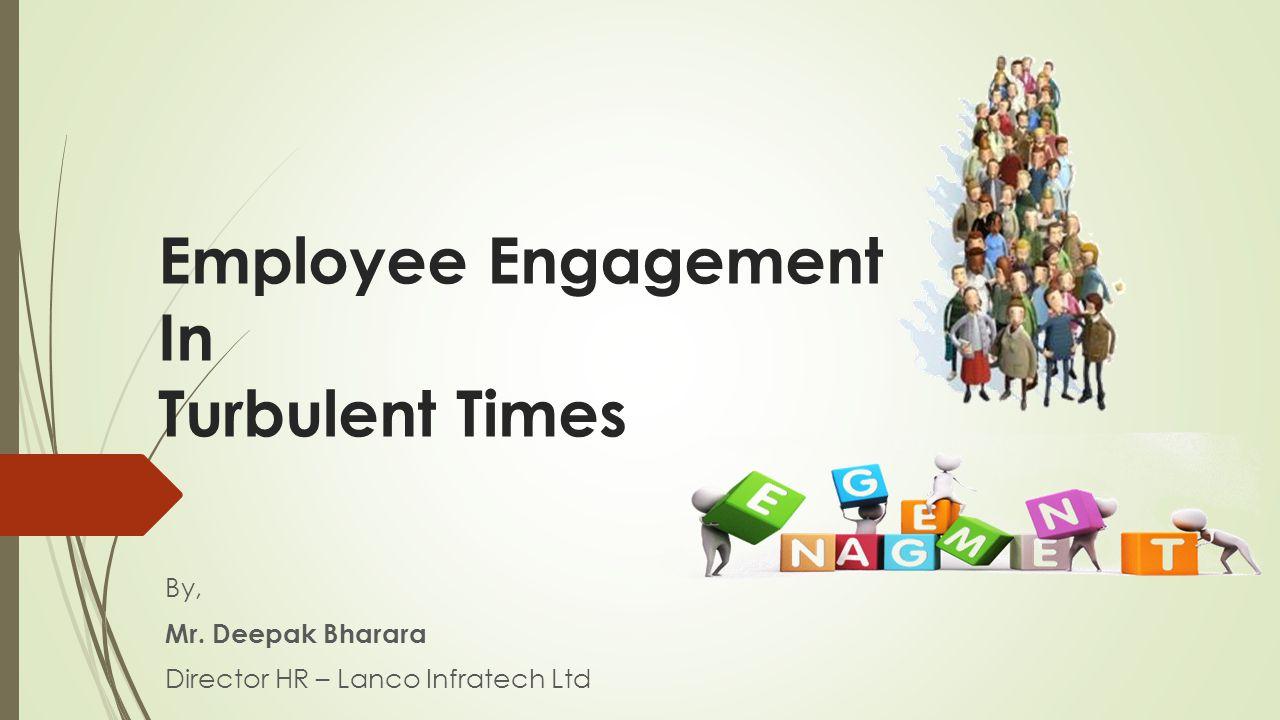 Employee Engagement In Turbulent Times By, Mr. Deepak Bharara Director HR – Lanco Infratech Ltd