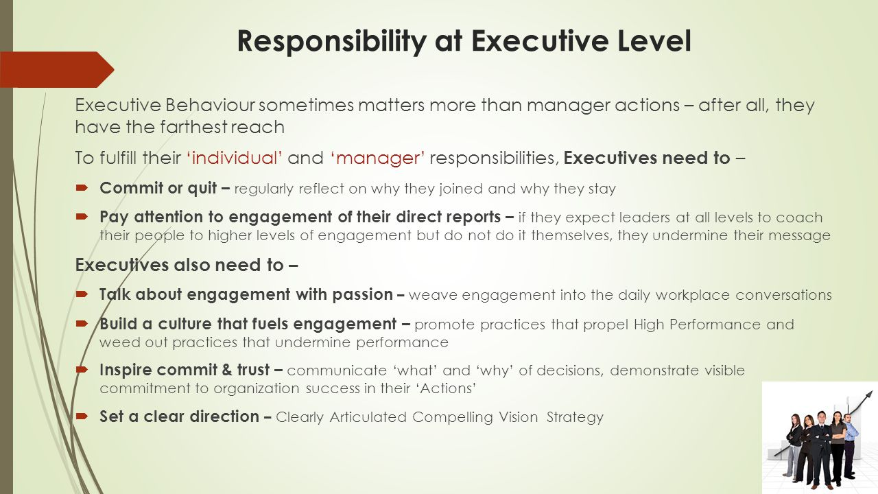 Responsibility at Executive Level Executive Behaviour sometimes matters more than manager actions – after all, they have the farthest reach To fulfill their 'individual' and 'manager' responsibilities, Executives need to –  Commit or quit – regularly reflect on why they joined and why they stay  Pay attention to engagement of their direct reports – if they expect leaders at all levels to coach their people to higher levels of engagement but do not do it themselves, they undermine their message Executives also need to –  Talk about engagement with passion – weave engagement into the daily workplace conversations  Build a culture that fuels engagement – promote practices that propel High Performance and weed out practices that undermine performance  Inspire commit & trust – communicate 'what' and 'why' of decisions, demonstrate visible commitment to organization success in their 'Actions'  Set a clear direction – Clearly Articulated Compelling Vision Strategy