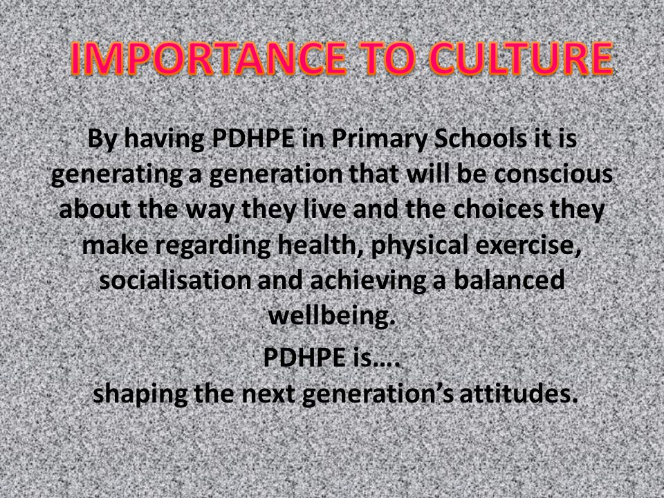 By having PDHPE in Primary Schools it is generating a generation that will be conscious about the way they live and the choices they make regarding health, physical exercise, socialisation and achieving a balanced wellbeing.