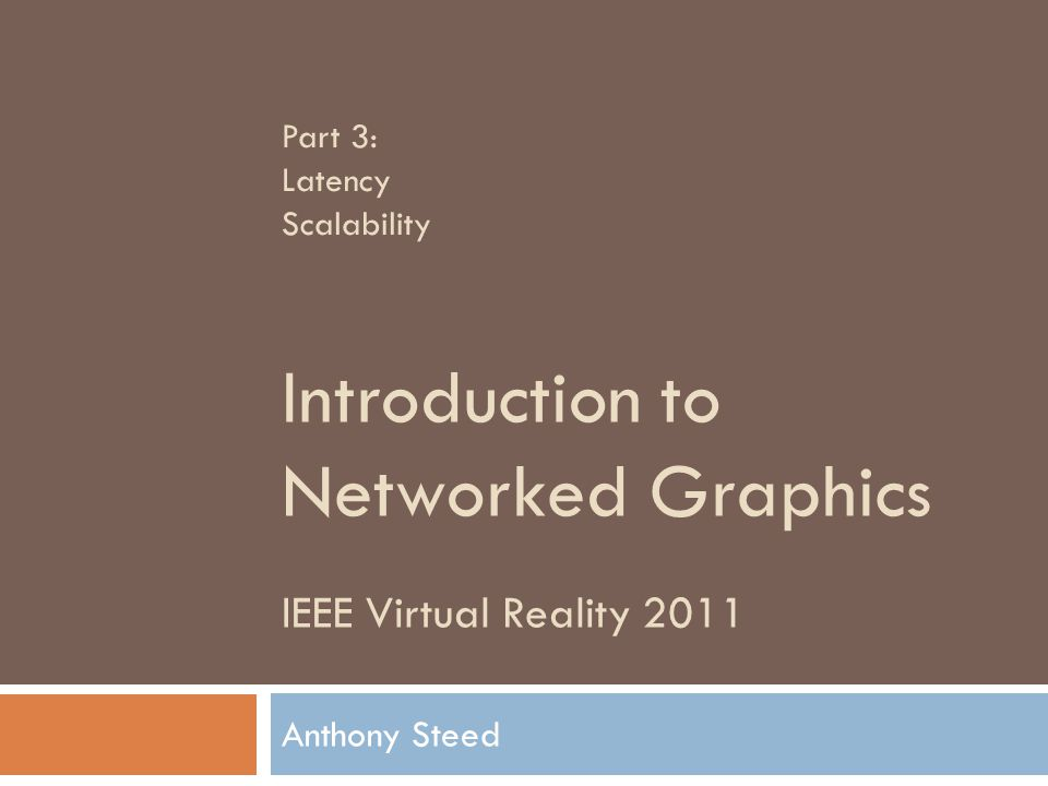 IEEE Virtual Reality 2011 Introduction to Networked Graphics Anthony Steed Part 3: Latency Scalability