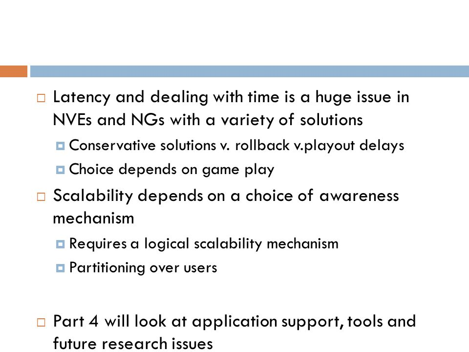  Latency and dealing with time is a huge issue in NVEs and NGs with a variety of solutions  Conservative solutions v.