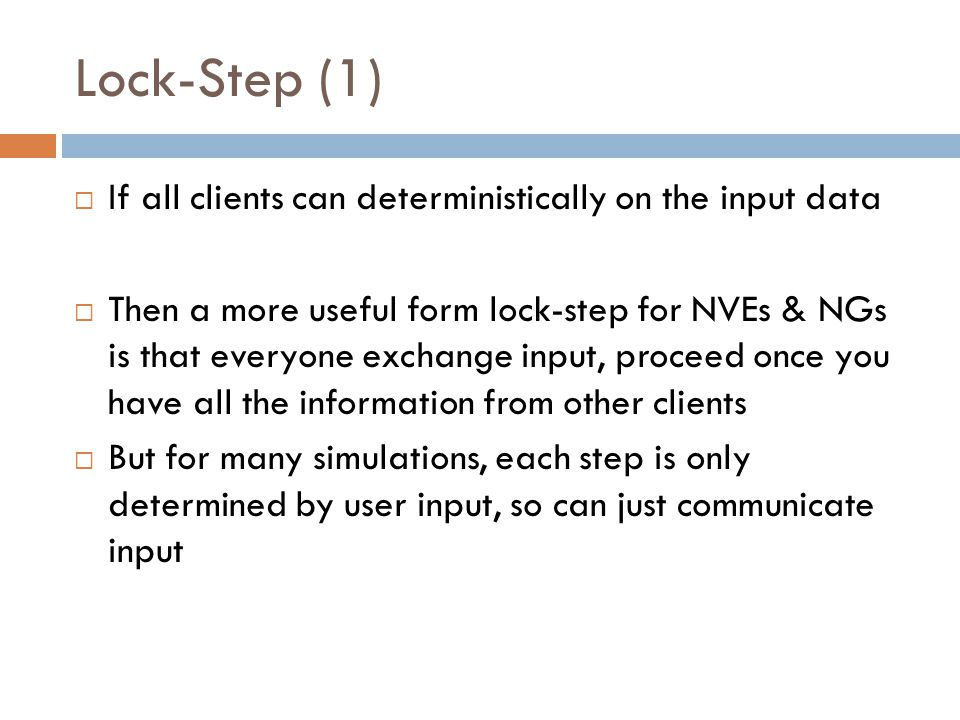 Lock-Step (1)  If all clients can deterministically on the input data  Then a more useful form lock-step for NVEs & NGs is that everyone exchange input, proceed once you have all the information from other clients  But for many simulations, each step is only determined by user input, so can just communicate input