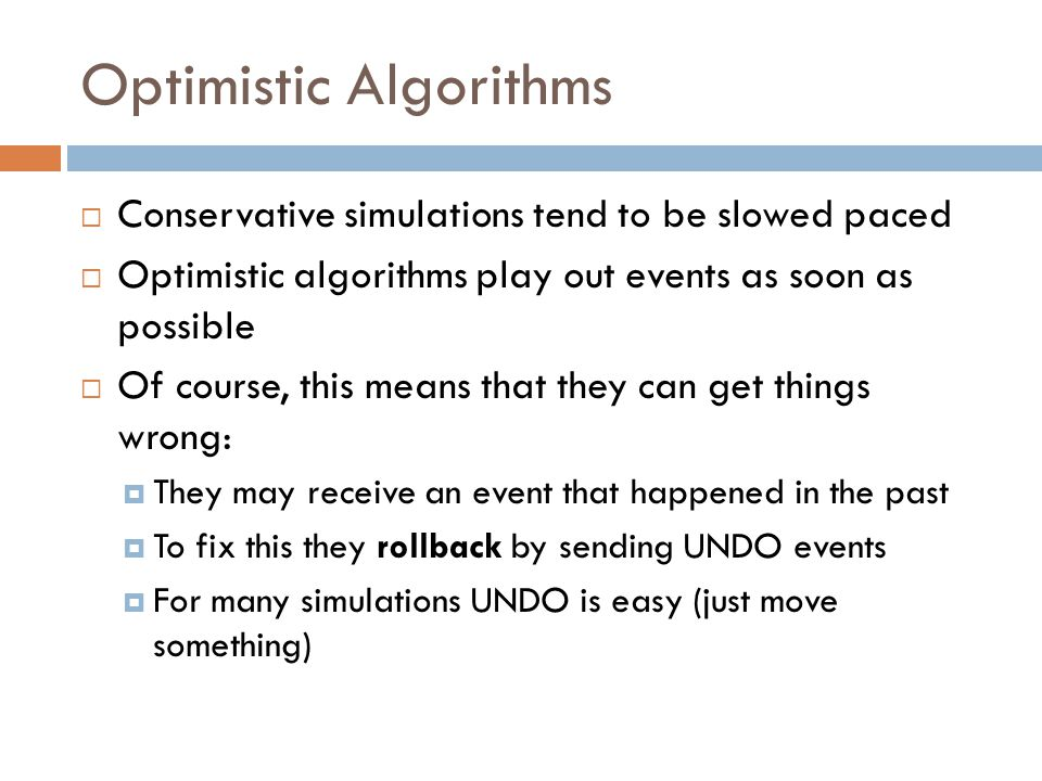 Optimistic Algorithms  Conservative simulations tend to be slowed paced  Optimistic algorithms play out events as soon as possible  Of course, this means that they can get things wrong:  They may receive an event that happened in the past  To fix this they rollback by sending UNDO events  For many simulations UNDO is easy (just move something)