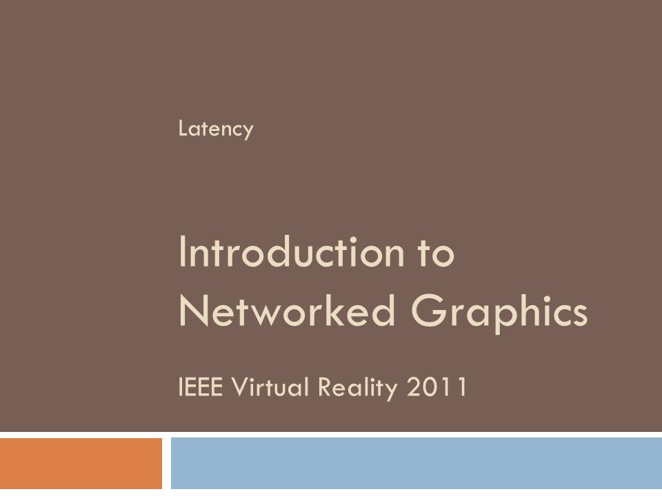 IEEE Virtual Reality 2011 Introduction to Networked Graphics Latency